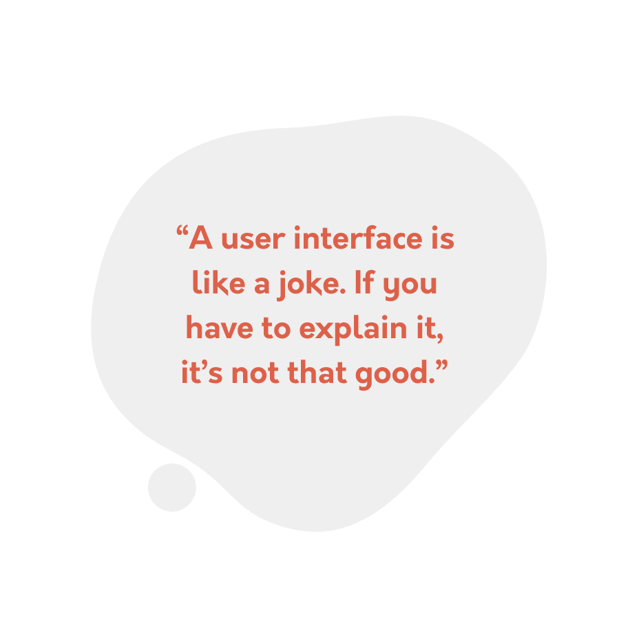 """A user interface is like a joke. If you have to explain it, it's not that good."""