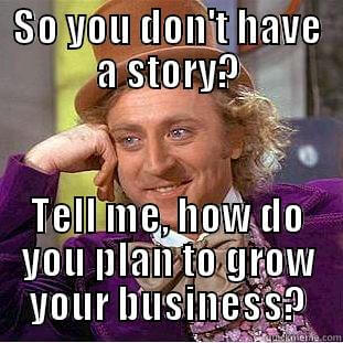 So you don't have a story? Tell me, how do you plan to grow your business?